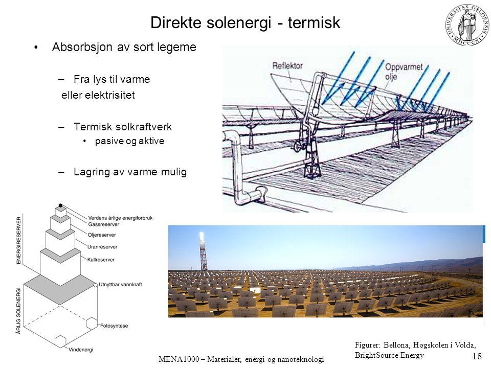 MENA1000 – Materialer, energi og nanoteknologi Direkte solenergi - termisk Absorbsjon av sort legeme –Fra lys til varme eller elektrisitet –Termisk solkraftverk pasive og aktive –Lagring av varme mulig Figurer: Bellona, Høgskolen i Volda, BrightSource Energy 18