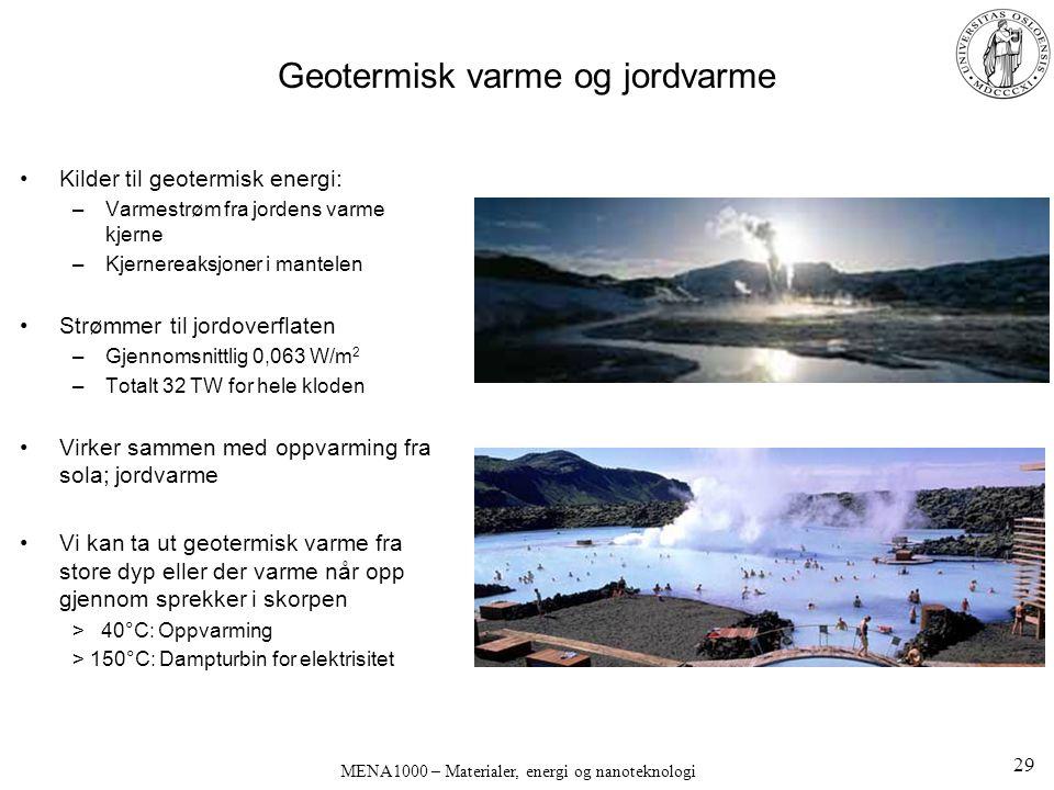 MENA1000 – Materialer, energi og nanoteknologi Geotermisk varme og jordvarme Kilder til geotermisk energi: –Varmestrøm fra jordens varme kjerne –Kjernereaksjoner i mantelen Strømmer til jordoverflaten –Gjennomsnittlig 0,063 W/m 2 –Totalt 32 TW for hele kloden Virker sammen med oppvarming fra sola; jordvarme Vi kan ta ut geotermisk varme fra store dyp eller der varme når opp gjennom sprekker i skorpen > 40°C: Oppvarming > 150°C: Dampturbin for elektrisitet 29