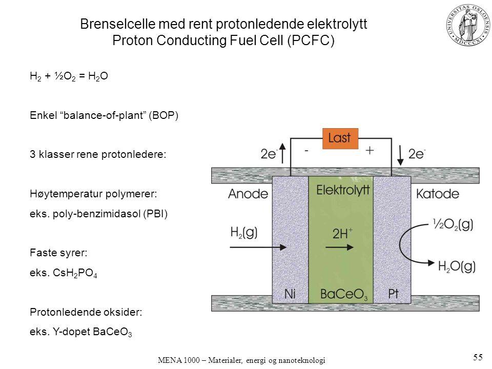 MENA 1000 – Materialer, energi og nanoteknologi Brenselcelle med rent protonledende elektrolytt Proton Conducting Fuel Cell (PCFC) H 2 + ½O 2 = H 2 O Enkel balance-of-plant (BOP) 3 klasser rene protonledere: Høytemperatur polymerer: eks.