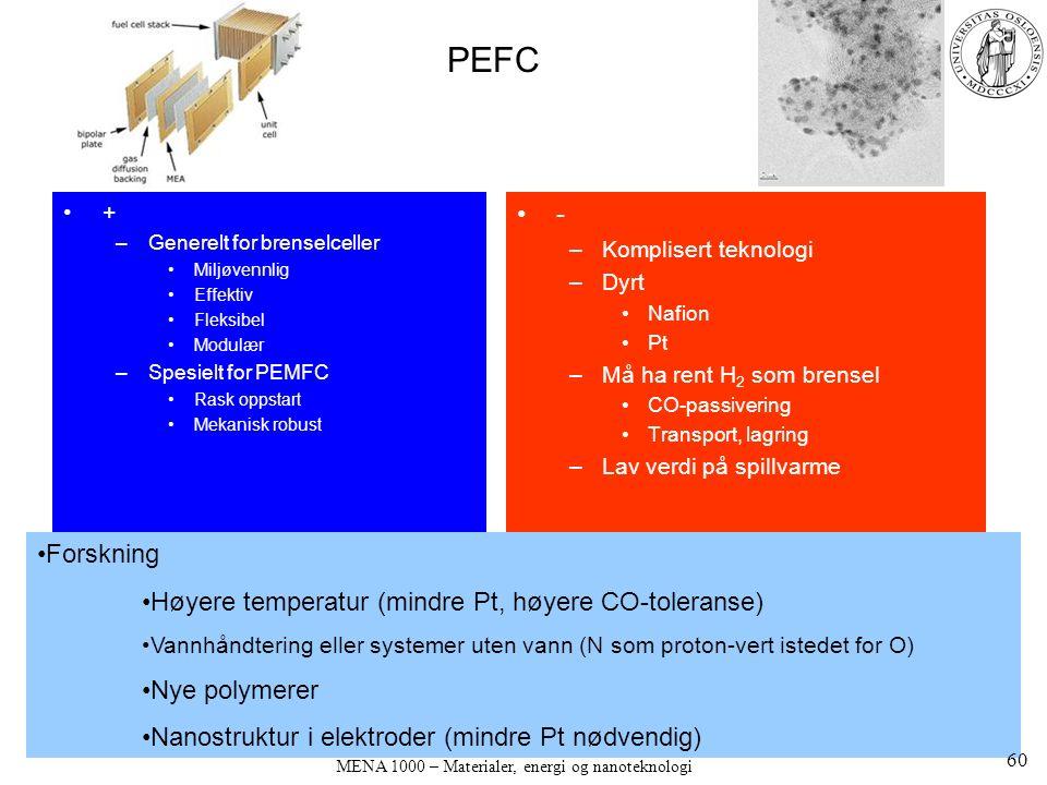 MENA 1000 – Materialer, energi og nanoteknologi PEFC + –Generelt for brenselceller Miljøvennlig Effektiv Fleksibel Modulær –Spesielt for PEMFC Rask oppstart Mekanisk robust - –Komplisert teknologi –Dyrt Nafion Pt –Må ha rent H 2 som brensel CO-passivering Transport, lagring –Lav verdi på spillvarme Forskning Høyere temperatur (mindre Pt, høyere CO-toleranse) Vannhåndtering eller systemer uten vann (N som proton-vert istedet for O) Nye polymerer Nanostruktur i elektroder (mindre Pt nødvendig) 60