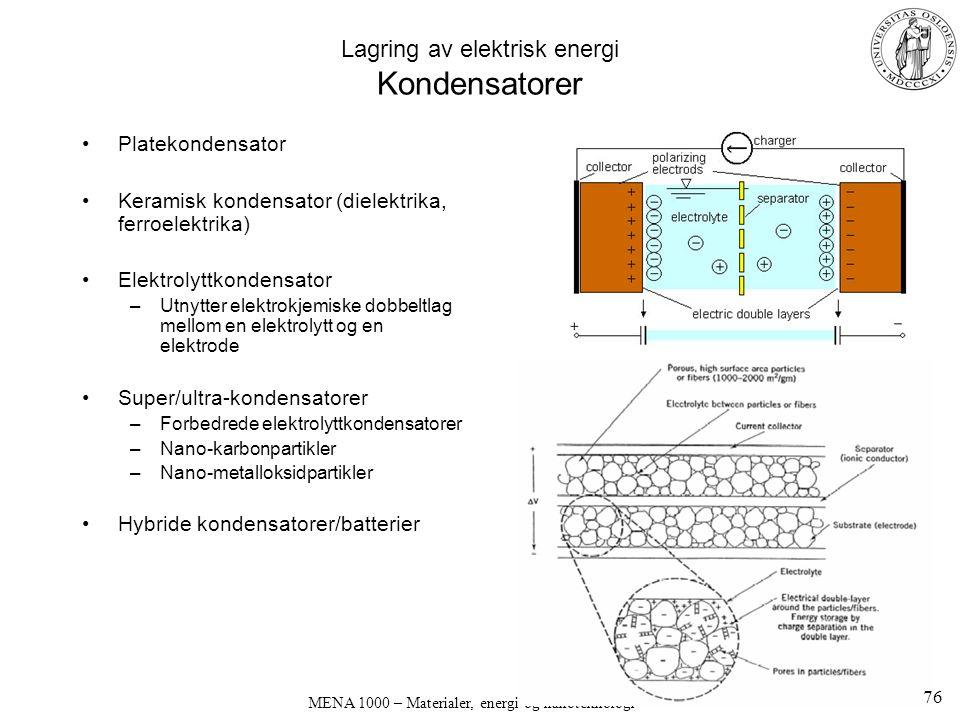 MENA 1000 – Materialer, energi og nanoteknologi Lagring av elektrisk energi Kondensatorer Platekondensator Keramisk kondensator (dielektrika, ferroelektrika) Elektrolyttkondensator –Utnytter elektrokjemiske dobbeltlag mellom en elektrolytt og en elektrode Super/ultra-kondensatorer –Forbedrede elektrolyttkondensatorer –Nano-karbonpartikler –Nano-metalloksidpartikler Hybride kondensatorer/batterier 76
