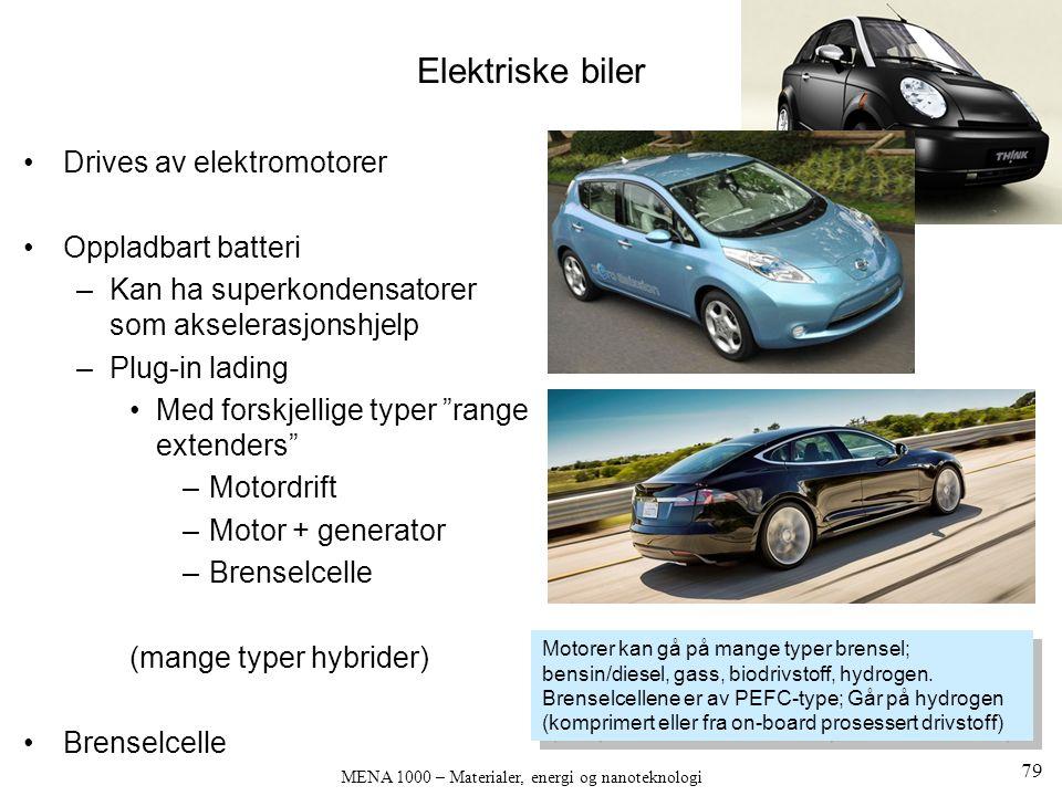 MENA 1000 – Materialer, energi og nanoteknologi Elektriske biler Drives av elektromotorer Oppladbart batteri –Kan ha superkondensatorer som akselerasjonshjelp –Plug-in lading Med forskjellige typer range extenders –Motordrift –Motor + generator –Brenselcelle (mange typer hybrider) Brenselcelle Motorer kan gå på mange typer brensel; bensin/diesel, gass, biodrivstoff, hydrogen.