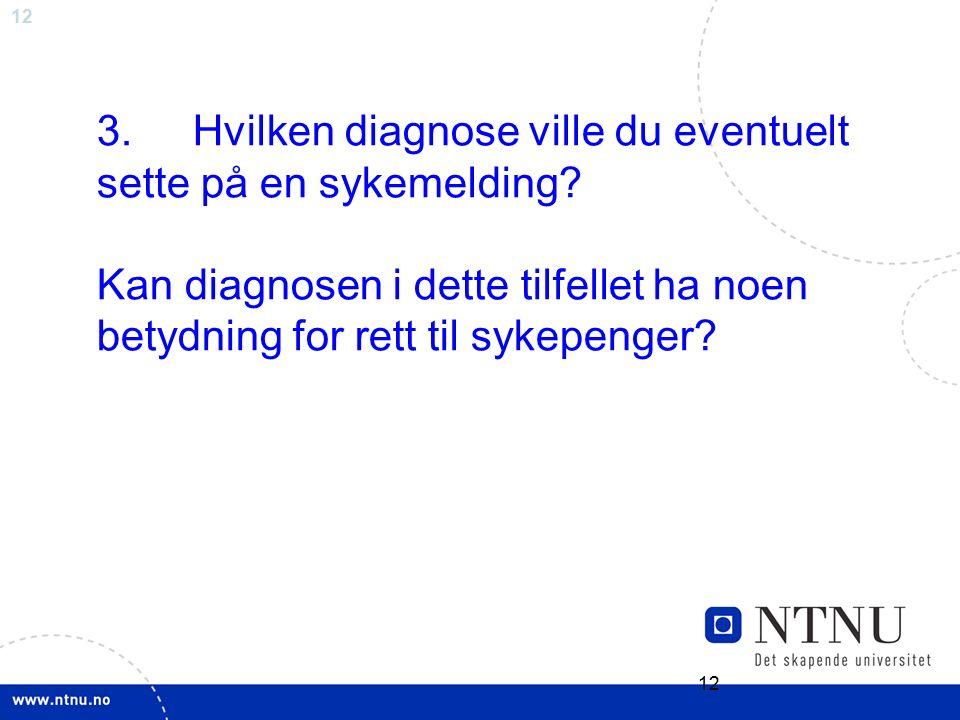 12 3.Hvilken diagnose ville du eventuelt sette på en sykemelding? Kan diagnosen i dette tilfellet ha noen betydning for rett til sykepenger?