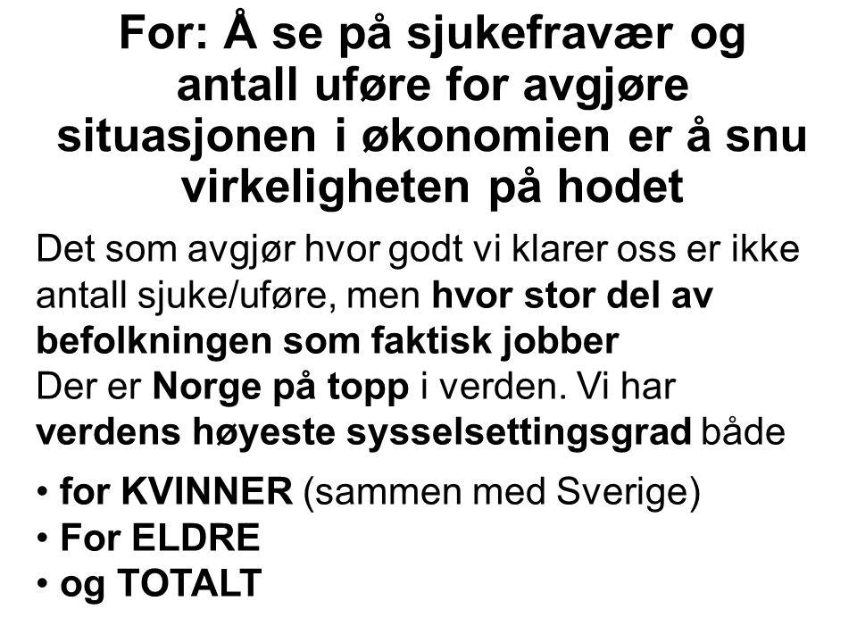 For: Å se på sjukefravær og antall uføre for avgjøre situasjonen i økonomien er å snu virkeligheten på hodet Det som avgjør hvor godt vi klarer oss er ikke antall sjuke/uføre, men hvor stor del av befolkningen som faktisk jobber Der er Norge på topp i verden.