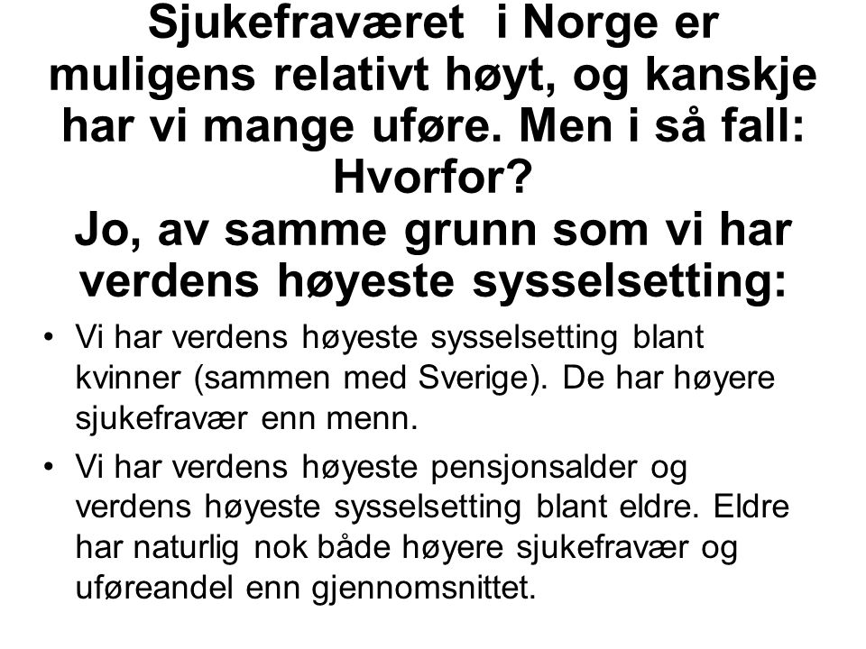Sjukefraværet i Norge er muligens relativt høyt, og kanskje har vi mange uføre. Men i så fall: Hvorfor? Jo, av samme grunn som vi har verdens høyeste