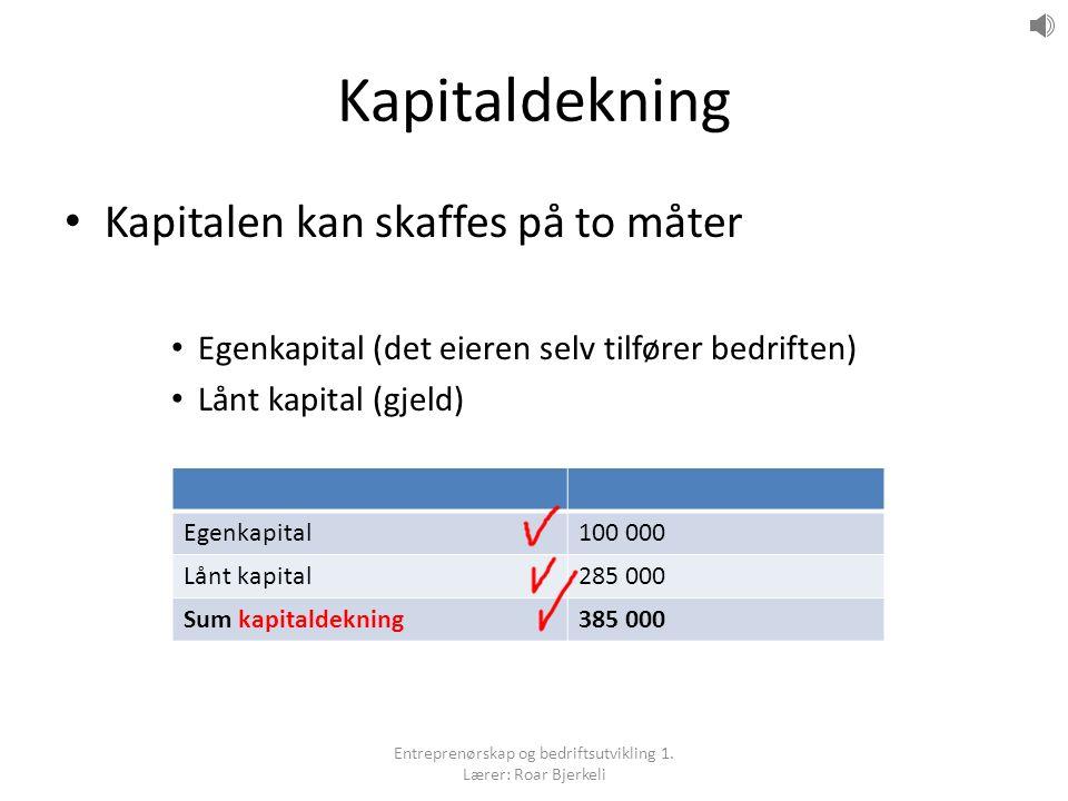 Kapitaldekning Kapitalen kan skaffes på to måter Egenkapital (det eieren selv tilfører bedriften) Lånt kapital (gjeld) Egenkapital100 000 Lånt kapital