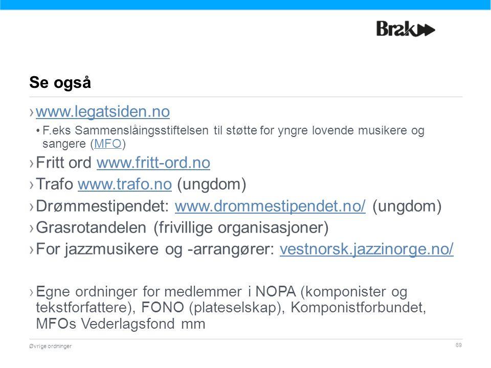 69 ›www.legatsiden.nowww.legatsiden.no F.eks Sammenslåingsstiftelsen til støtte for yngre lovende musikere og sangere (MFO)MFO ›Fritt ord www.fritt-ord.nowww.fritt-ord.no ›Trafo www.trafo.no (ungdom)www.trafo.no ›Drømmestipendet: www.drommestipendet.no/ (ungdom)www.drommestipendet.no/ ›Grasrotandelen (frivillige organisasjoner) ›For jazzmusikere og -arrangører: vestnorsk.jazzinorge.no/vestnorsk.jazzinorge.no/ ›Egne ordninger for medlemmer i NOPA (komponister og tekstforfattere), FONO (plateselskap), Komponistforbundet, MFOs Vederlagsfond mm Øvrige ordninger Se også