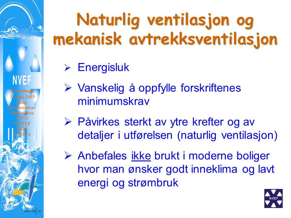 Naturlig ventilasjon og mekanisk avtrekksventilasjon  Energisluk  Vanskelig å oppfylle forskriftenes minimumskrav  Påvirkes sterkt av ytre krefter og av detaljer i utførelsen (naturlig ventilasjon)  Anbefales ikke brukt i moderne boliger hvor man ønsker godt inneklima og lavt energi og strømbruk Trondheim 3.