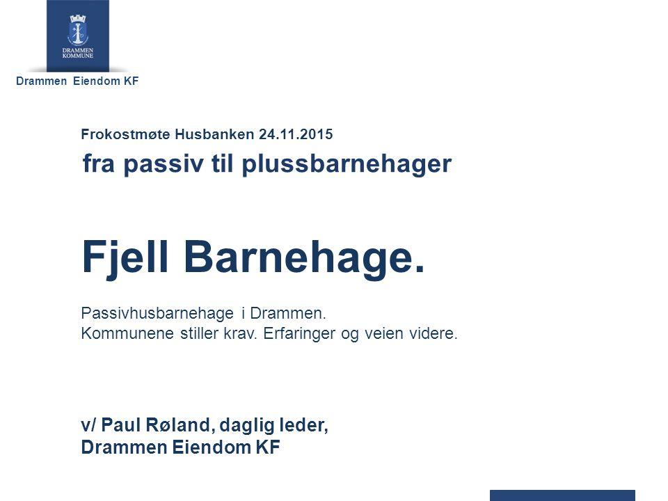 Drammen Eiendom KF v/ Paul Røland, daglig leder, Drammen Eiendom KF Frokostmøte Husbanken 24.11.2015 fra passiv til plussbarnehager Fjell Barnehage.
