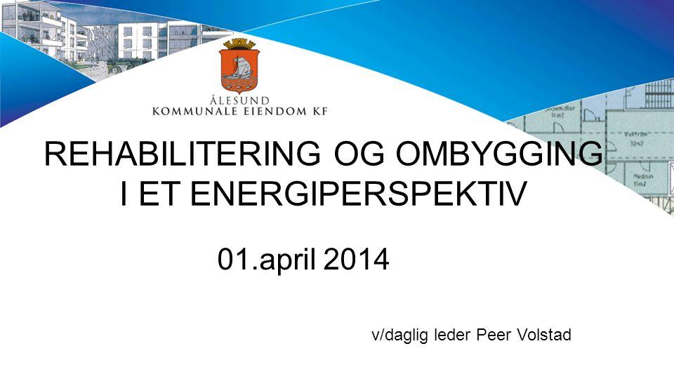 REHABILITERING OG OMBYGGING I ET ENERGIPERSPEKTIV 01.april 2014 v/daglig leder Peer Volstad