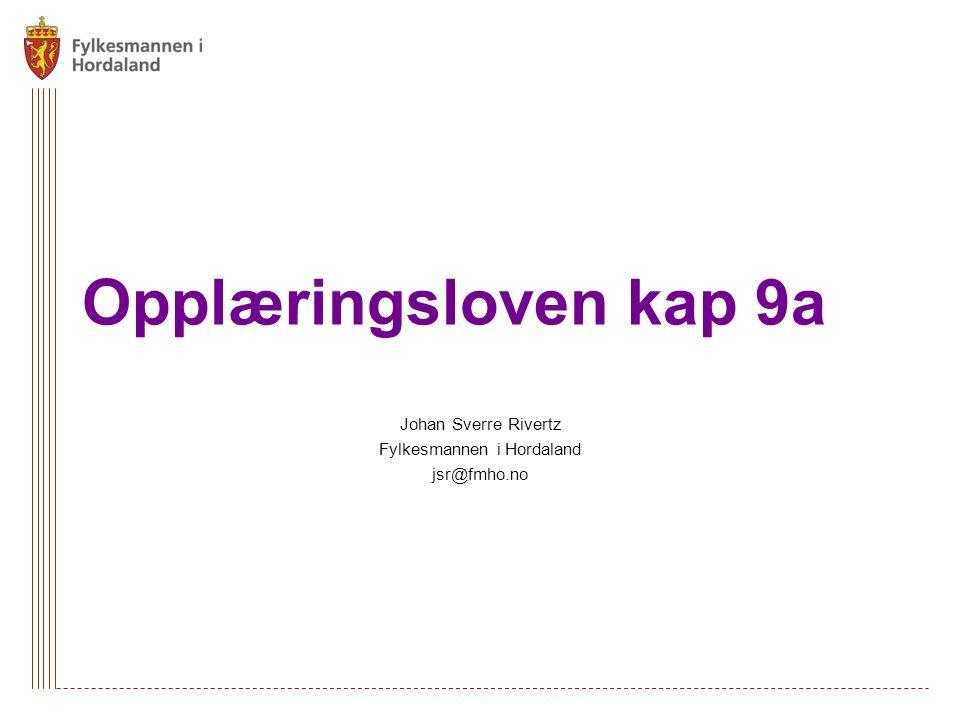 Opplæringsloven kap 9a Johan Sverre Rivertz Fylkesmannen i Hordaland jsr@fmho.no
