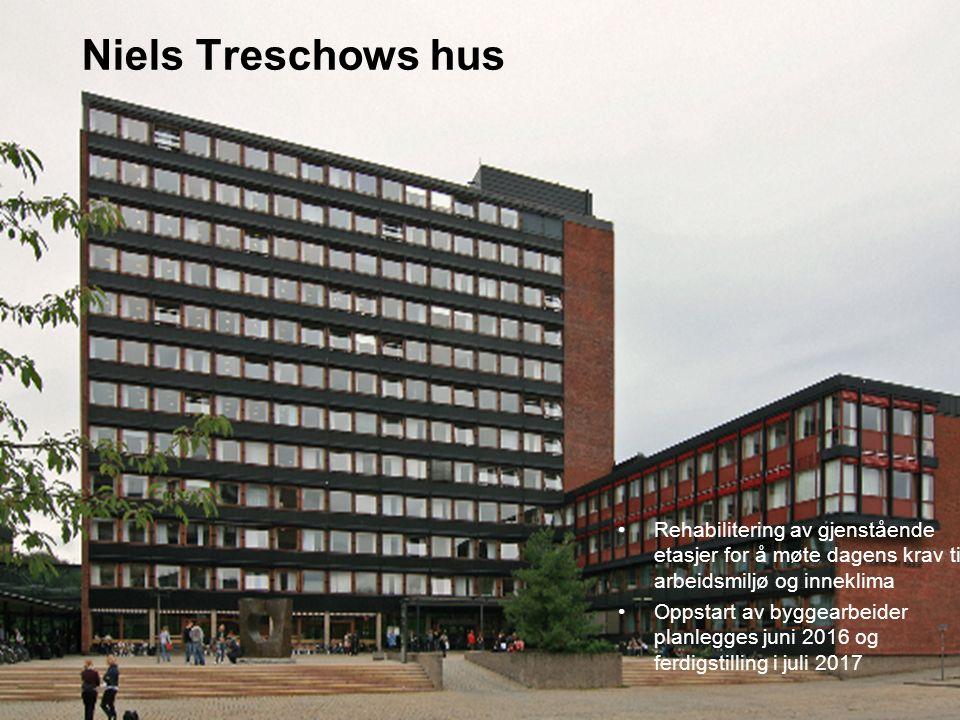 Niels Treschows hus Rehabilitering av gjenstående etasjer for å møte dagens krav til arbeidsmiljø og inneklima Oppstart av byggearbeider planlegges juni 2016 og ferdigstilling i juli 2017