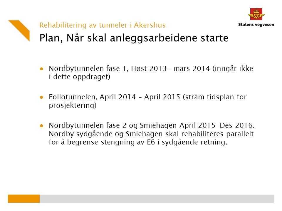 Plan, Når skal anleggsarbeidene starte ● Nordbytunnelen fase 1, Høst 2013- mars 2014 (inngår ikke i dette oppdraget) ● Follotunnelen, April 2014 – April 2015 (stram tidsplan for prosjektering) ● Nordbytunnelen fase 2 og Smiehagen April 2015-Des 2016.