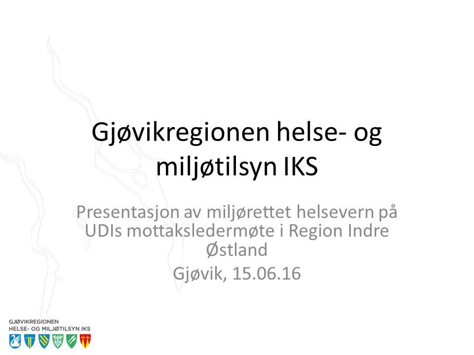 Gjøvikregionen helse- og miljøtilsyn IKS Presentasjon av miljørettet helsevern på UDIs mottaksledermøte i Region Indre Østland Gjøvik, 15.06.16