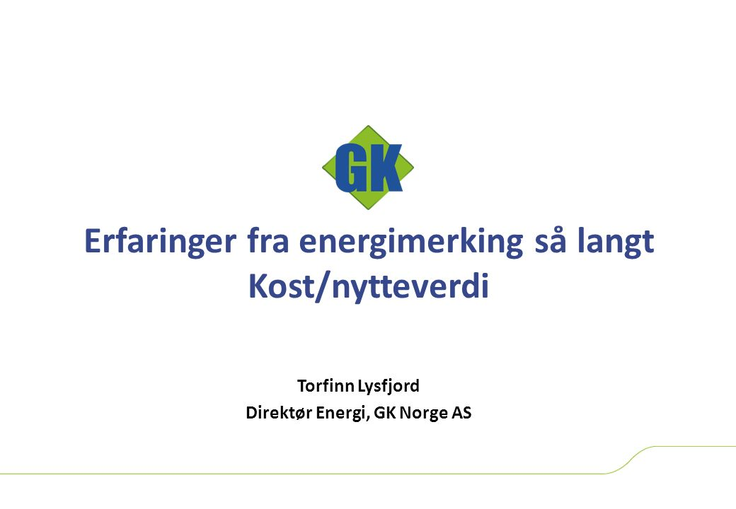 Erfaringer fra energimerking så langt Kost/nytteverdi Torfinn Lysfjord Direktør Energi, GK Norge AS