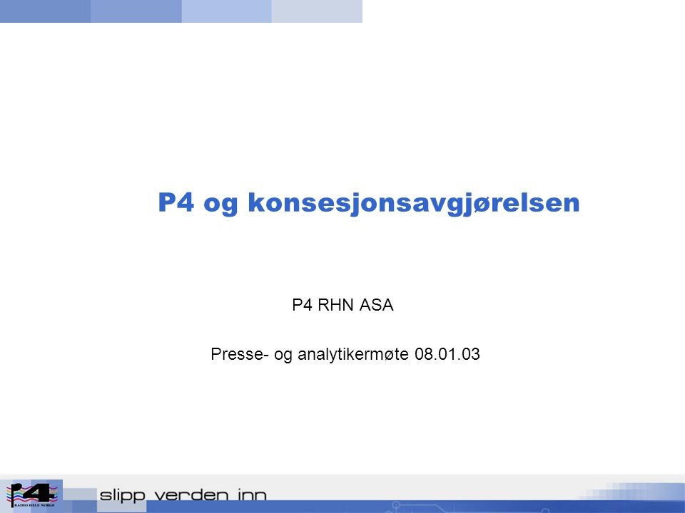 P4 og konsesjonsavgjørelsen P4 RHN ASA Presse- og analytikermøte 08.01.03