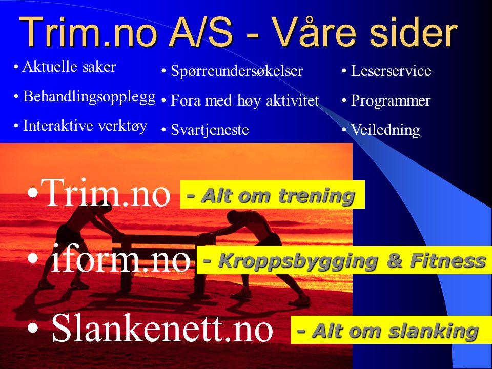 Trim.no A/S - Våre sider Trim.no - Kroppsbygging & Fitness - Alt om trening - Alt om slanking iform.no Slankenett.no Aktuelle saker Behandlingsopplegg
