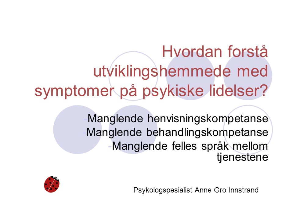 Hvordan forstå utviklingshemmede med symptomer på psykiske lidelser? -Manglende henvisningskompetanse -Manglende behandlingskompetanse -Manglende fell