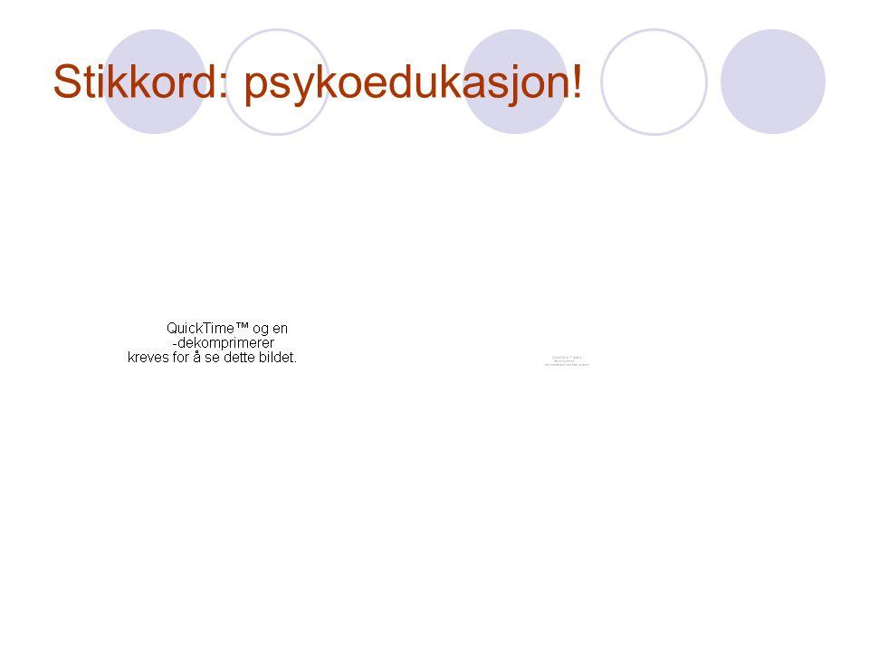 Stikkord: psykoedukasjon!