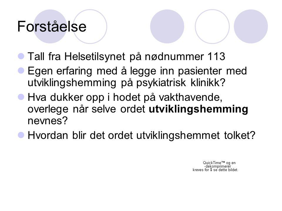 Forståelse Tall fra Helsetilsynet på nødnummer 113 Egen erfaring med å legge inn pasienter med utviklingshemming på psykiatrisk klinikk? Hva dukker op