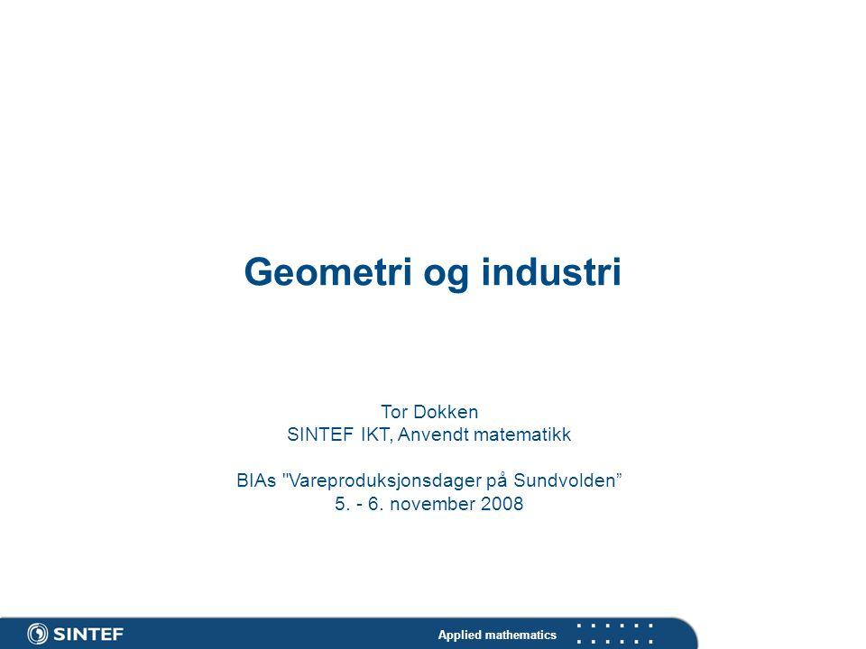 Applied mathematics Geometri og industri Tor Dokken SINTEF IKT, Anvendt matematikk BIAs Vareproduksjonsdager på Sundvolden 5.