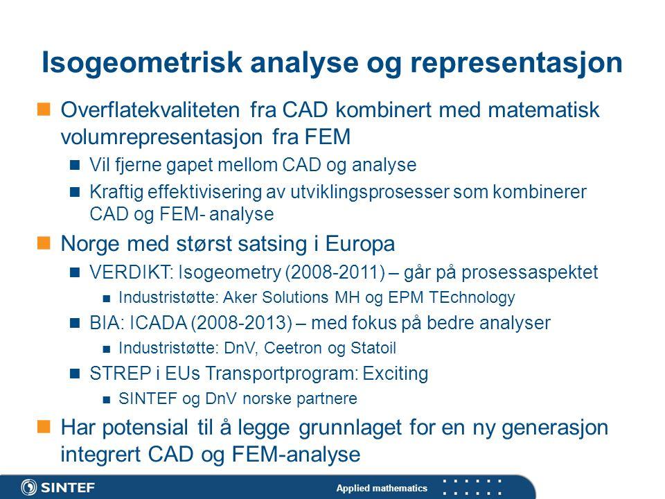 Applied mathematics Isogeometrisk analyse og representasjon Overflatekvaliteten fra CAD kombinert med matematisk volumrepresentasjon fra FEM Vil fjerne gapet mellom CAD og analyse Kraftig effektivisering av utviklingsprosesser som kombinerer CAD og FEM- analyse Norge med størst satsing i Europa VERDIKT: Isogeometry (2008-2011) – går på prosessaspektet Industristøtte: Aker Solutions MH og EPM TEchnology BIA: ICADA (2008-2013) – med fokus på bedre analyser Industristøtte: DnV, Ceetron og Statoil STREP i EUs Transportprogram: Exciting SINTEF og DnV norske partnere Har potensial til å legge grunnlaget for en ny generasjon integrert CAD og FEM-analyse
