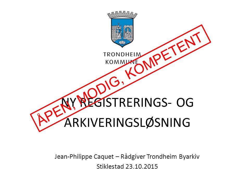 NY REGISTRERINGS- OG ARKIVERINGSLØSNING Jean-Philippe Caquet – Rådgiver Trondheim Byarkiv Stiklestad 23.10.2015 ÅPEN, MODIG, KOMPETENT