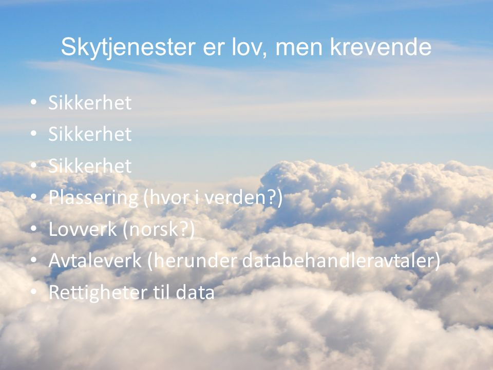Skytjenester er lov, men krevende Sikkerhet Plassering (hvor i verden?) Lovverk (norsk?) Avtaleverk (herunder databehandleravtaler) Rettigheter til da