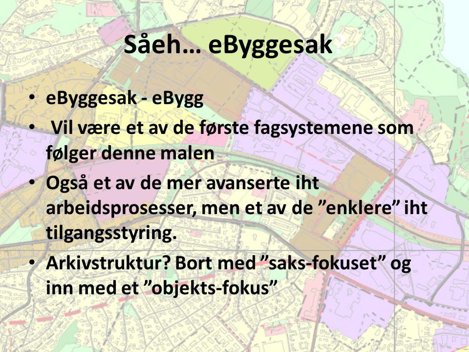 Såeh… eByggesak? eByggesak - eBygg Vil være et av de første fagsystemene som følger denne malen Også et av de mer avanserte iht arbeidsprosesser, men
