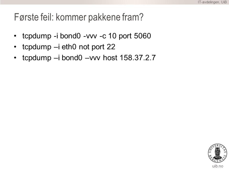 uib.no Første feil: kommer pakkene fram? IT-avdelingen, UiB tcpdump -i bond0 -vvv -c 10 port 5060 tcpdump –i eth0 not port 22 tcpdump –i bond0 –vvv ho