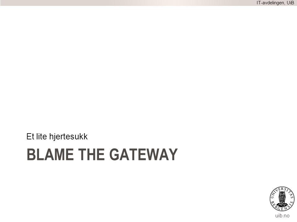 uib.no BLAME THE GATEWAY Et lite hjertesukk IT-avdelingen, UiB