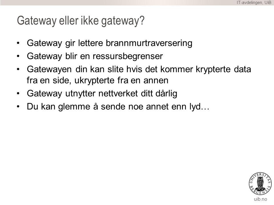 uib.no Gateway eller ikke gateway? Gateway gir lettere brannmurtraversering Gateway blir en ressursbegrenser Gatewayen din kan slite hvis det kommer k
