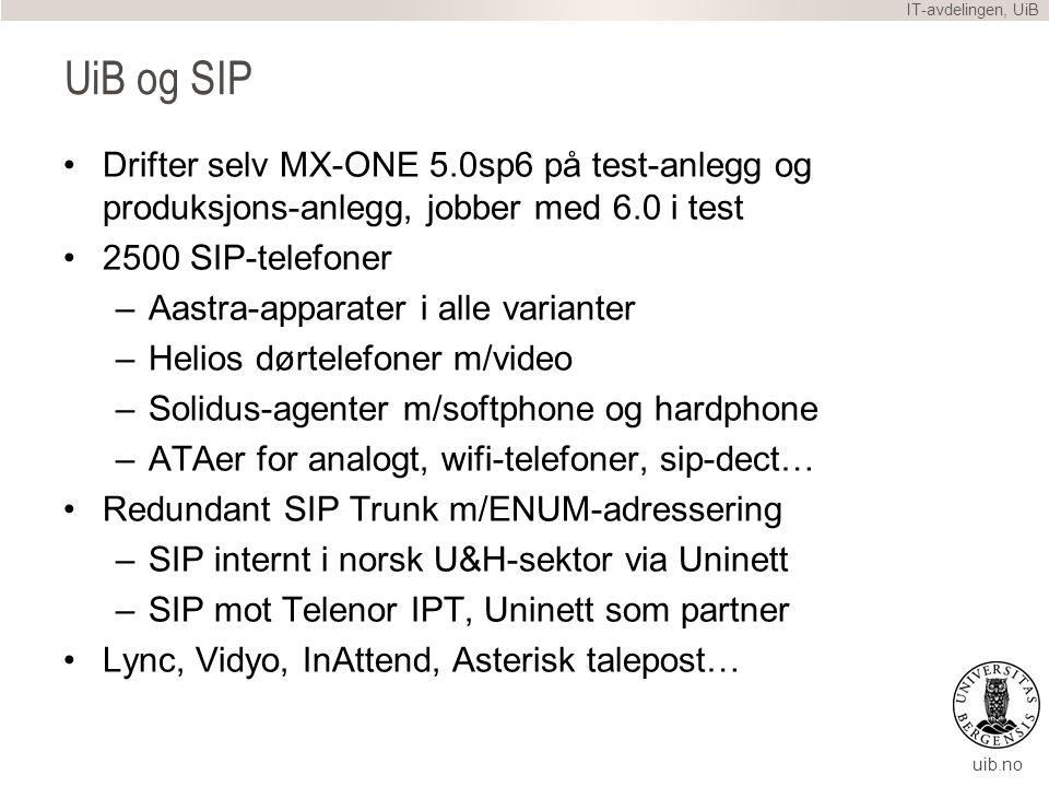 uib.no UiB og SIP Drifter selv MX-ONE 5.0sp6 på test-anlegg og produksjons-anlegg, jobber med 6.0 i test 2500 SIP-telefoner –Aastra-apparater i alle varianter –Helios dørtelefoner m/video –Solidus-agenter m/softphone og hardphone –ATAer for analogt, wifi-telefoner, sip-dect… Redundant SIP Trunk m/ENUM-adressering –SIP internt i norsk U&H-sektor via Uninett –SIP mot Telenor IPT, Uninett som partner Lync, Vidyo, InAttend, Asterisk talepost… IT-avdelingen, UiB