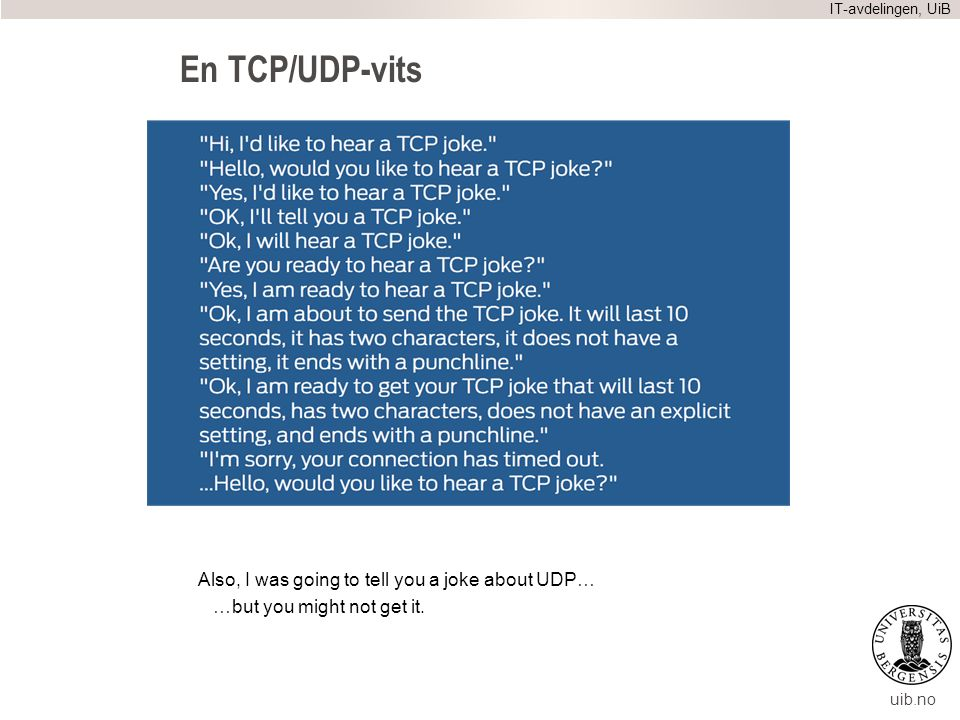 uib.no En TCP/UDP-vits Also, I was going to tell you a joke about UDP… …but you might not get it.