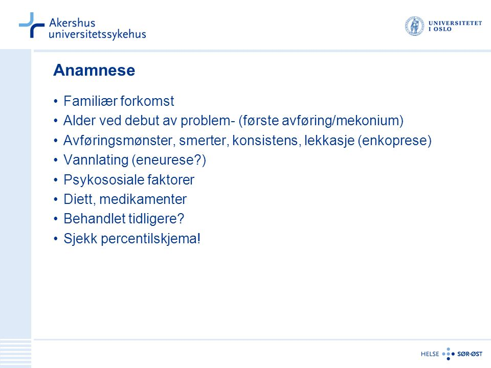 Anamnese Familiær forkomst Alder ved debut av problem- (første avføring/mekonium) Avføringsmønster, smerter, konsistens, lekkasje (enkoprese) Vannlating (eneurese ) Psykososiale faktorer Diett, medikamenter Behandlet tidligere.