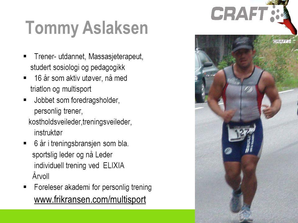 Tommy Aslaksen  Trener- utdannet, Massasjeterapeut, studert sosiologi og pedagogikk  16 år som aktiv utøver, nå med triatlon og multisport  Jobbet som foredragsholder, personlig trener, kostholdsveileder,treningsveileder, instruktør  6 år i treningsbransjen som bla.