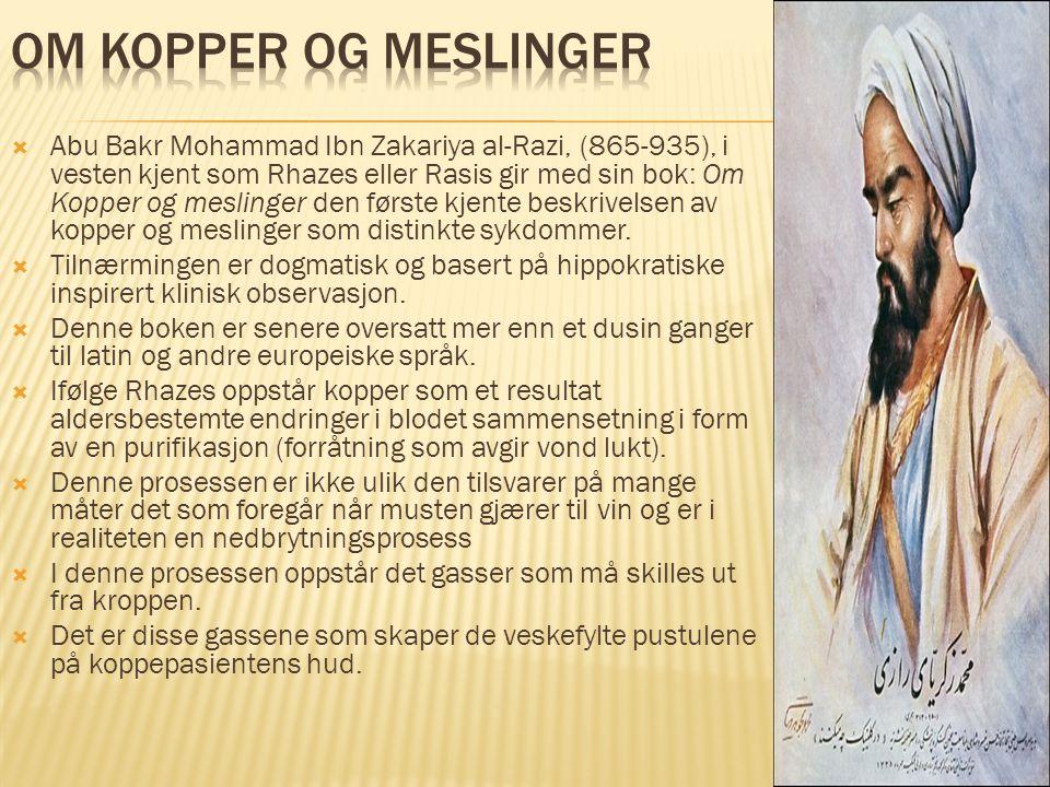  Abu Bakr Mohammad Ibn Zakariya al-Razi, (865-935), i vesten kjent som Rhazes eller Rasis gir med sin bok: Om Kopper og meslinger den første kjente b