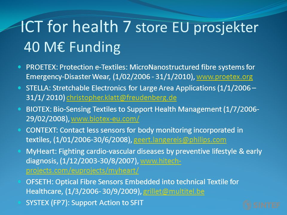 ICT for health 7 store EU prosjekter 40 M€ Funding PROETEX: Protection e-Textiles: MicroNanostructured fibre systems for Emergency-Disaster Wear, (1/02/2006 - 31/1/2010), www.proetex.orgwww.proetex.org STELLA: Stretchable Electronics for Large Area Applications (1/1/2006 – 31/1/ 2010) christopher.klatt@freudenberg.dechristopher.klatt@freudenberg.de BIOTEX: Bio-Sensing Textiles to Support Health Management (1/7/2006- 29/02/2008), www.biotex-eu.com/www.biotex-eu.com/ CONTEXT: Contact less sensors for body monitoring incorporated in textiles, (1/01/2006-30/6/2008), geert.langereis@philips.comgeert.langereis@philips.com MyHeart: Fighting cardio-vascular diseases by preventive lifestyle & early diagnosis, (1/12/2003-30/8/2007), www.hitech- projects.com/euprojects/myheart/www.hitech- projects.com/euprojects/myheart/ OFSETH: Optical Fibre Sensors Embedded into technical Textile for Healthcare, (1/3/2006- 30/9/2009), grillet@multitel.begrillet@multitel.be SYSTEX (FP7): Support Action to SFIT