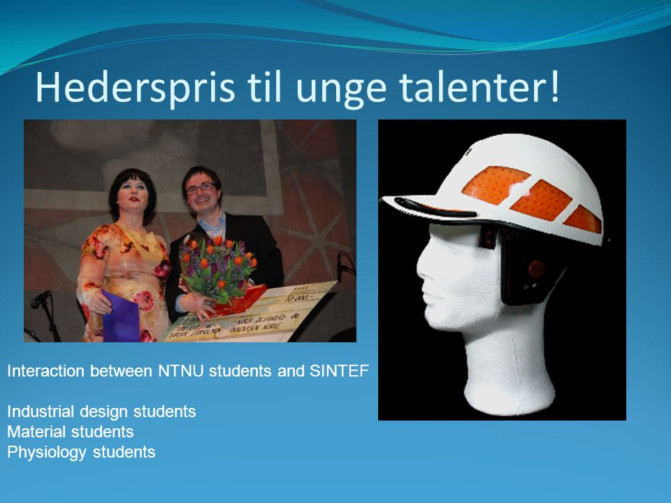 Interaction between NTNU students and SINTEF Industrial design students Material students Physiology students Hederspris til unge talenter!