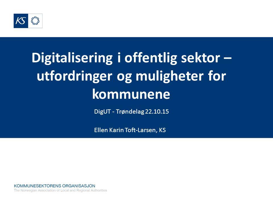 Digitalisering i offentlig sektor – utfordringer og muligheter for kommunene DigUT - Trøndelag 22.10.15 Ellen Karin Toft-Larsen, KS