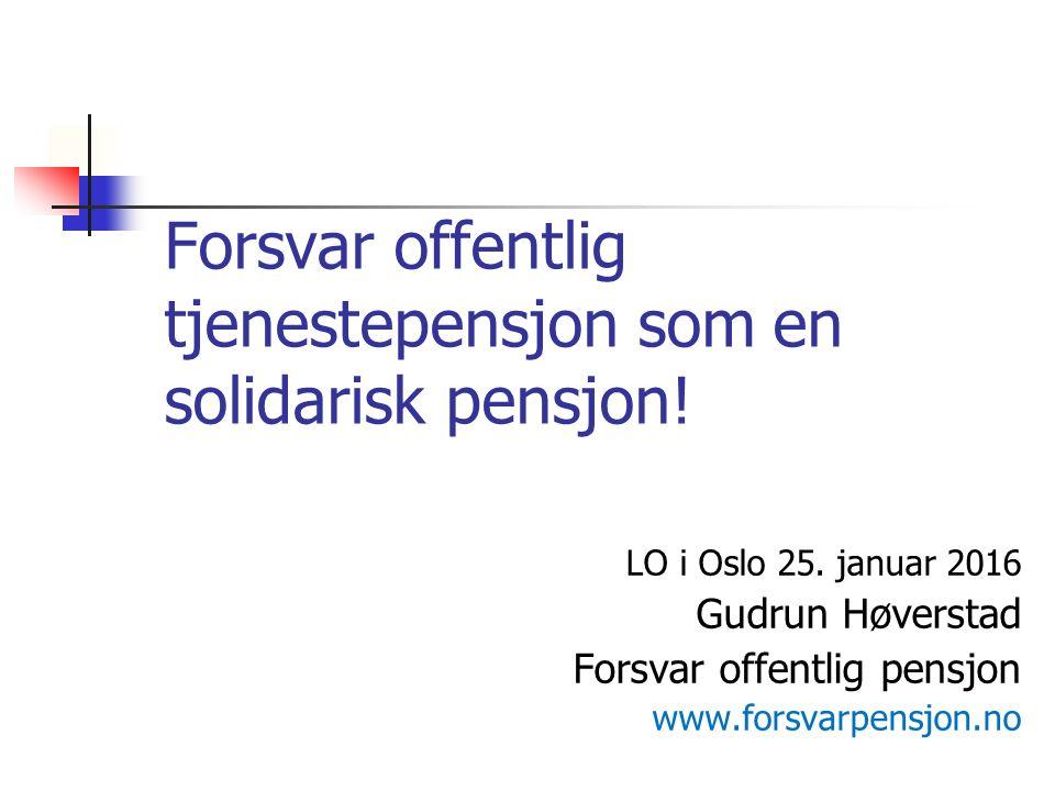 Forsvar offentlig tjenestepensjon som en solidarisk pensjon! LO i Oslo 25. januar 2016 Gudrun Høverstad Forsvar offentlig pensjon www.forsvarpensjon.n