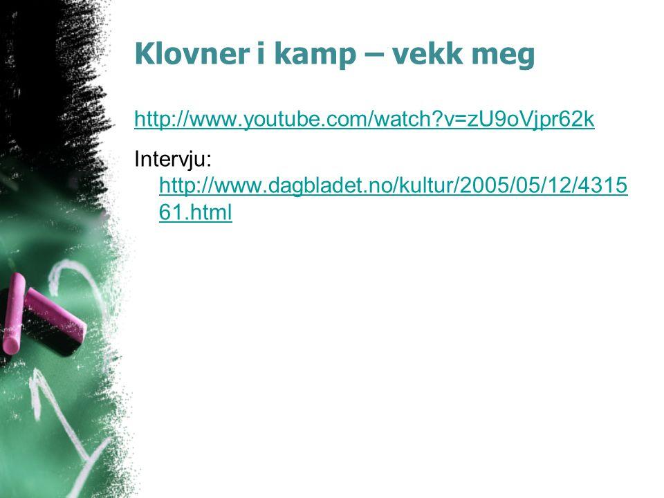 Klovner i kamp – vekk meg http://www.youtube.com/watch v=zU9oVjpr62k Intervju: http://www.dagbladet.no/kultur/2005/05/12/4315 61.html http://www.dagbladet.no/kultur/2005/05/12/4315 61.html