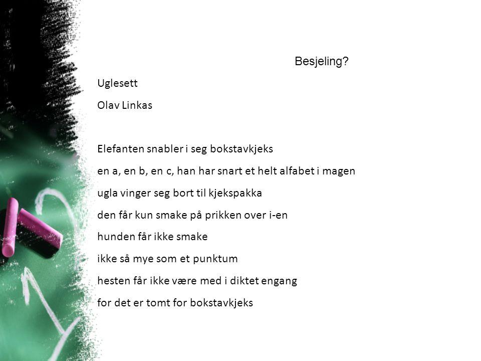 Uglesett Olav Linkas Elefanten snabler i seg bokstavkjeks en a, en b, en c, han har snart et helt alfabet i magen ugla vinger seg bort til kjekspakka den får kun smake på prikken over i-en hunden får ikke smake ikke så mye som et punktum hesten får ikke være med i diktet engang for det er tomt for bokstavkjeks Ikkje besjeling Mykje kontraster og gjentaking
