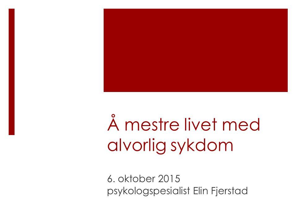 Å mestre livet med alvorlig sykdom 6. oktober 2015 psykologspesialist Elin Fjerstad