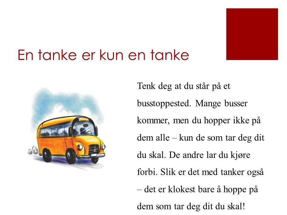 En tanke er kun en tanke Tenk deg at du står på et busstoppested. Mange busser kommer, men du hopper ikke på dem alle – kun de som tar deg dit du skal