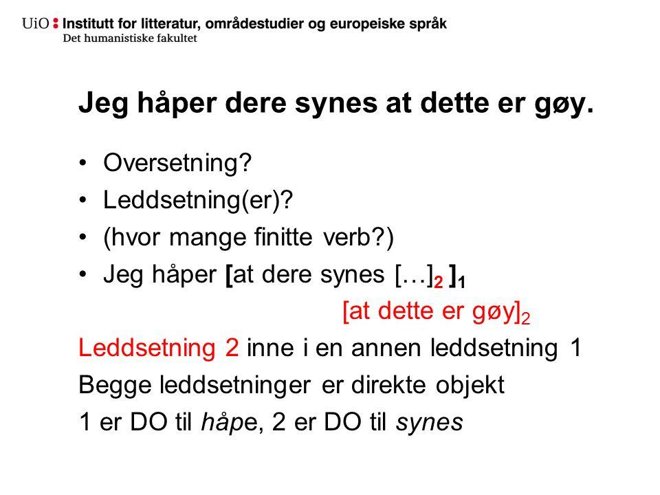 Jeg håper dere synes at dette er gøy. Oversetning? Leddsetning(er)? (hvor mange finitte verb?) Jeg håper [at dere synes […] 2 ] 1 [at dette er gøy] 2