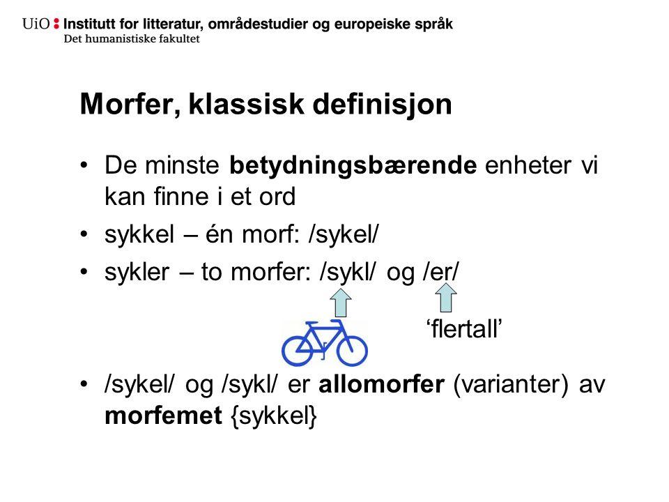 Morfer, klassisk definisjon De minste betydningsbærende enheter vi kan finne i et ord sykkel – én morf: /sykel/ sykler – to morfer: /sykl/ og /er/ /sykel/ og /sykl/ er allomorfer (varianter) av morfemet {sykkel} 'flertall'