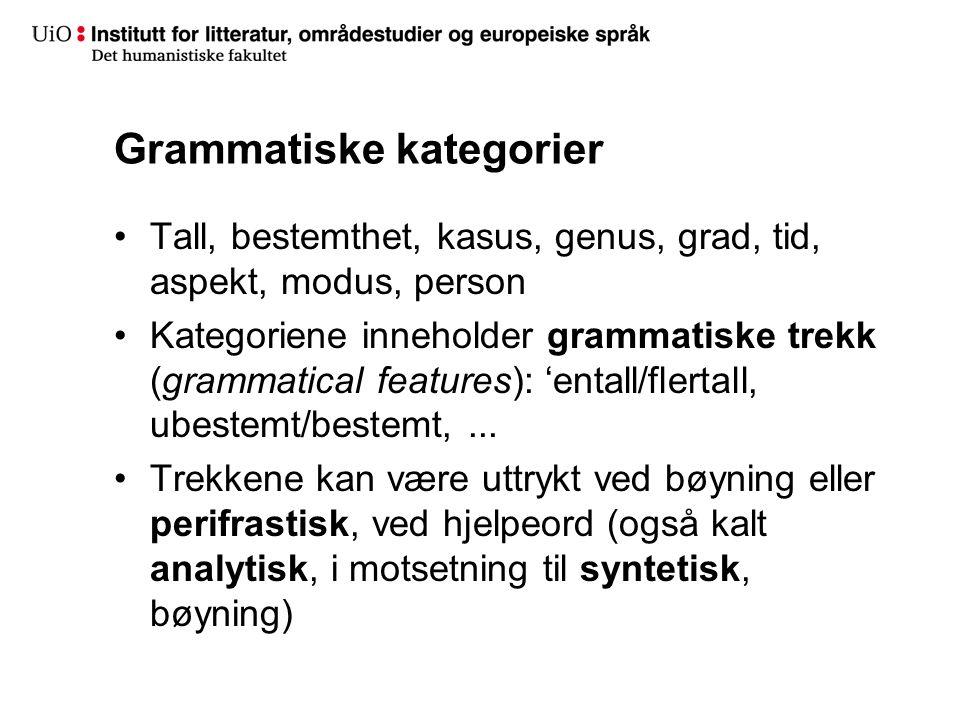 Grammatiske kategorier Tall, bestemthet, kasus, genus, grad, tid, aspekt, modus, person Kategoriene inneholder grammatiske trekk (grammatical features): 'entall/flertall, ubestemt/bestemt,...