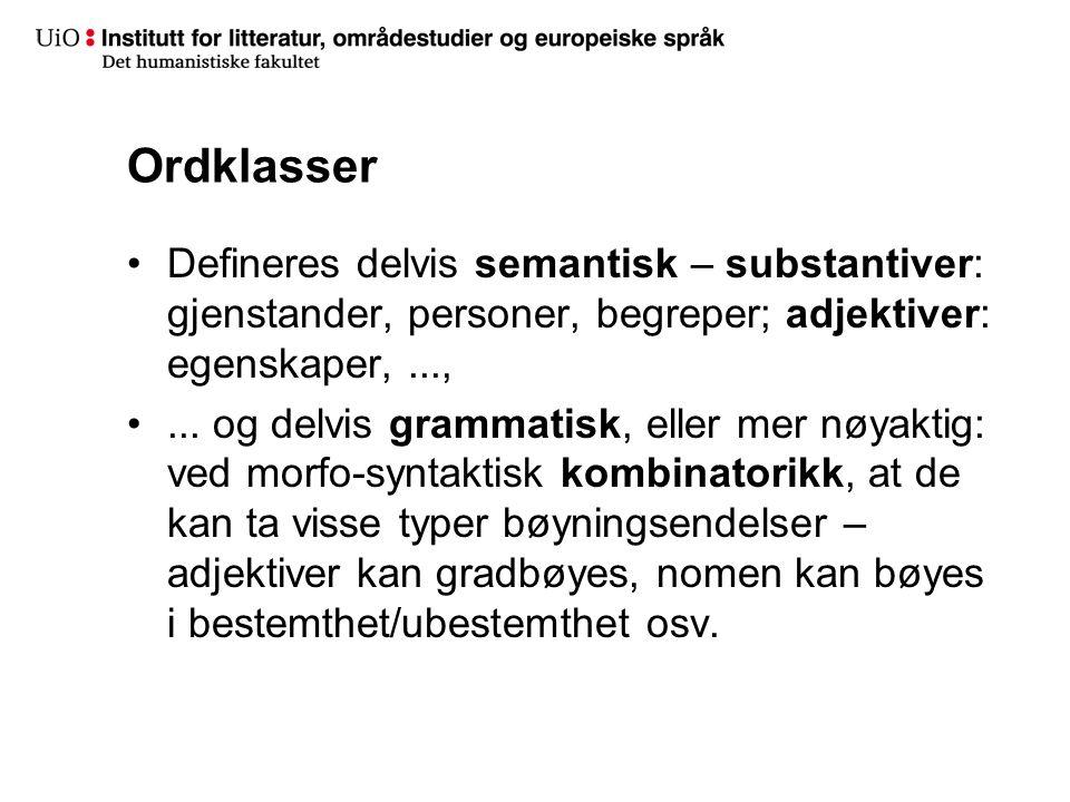 Ordklasser Defineres delvis semantisk – substantiver: gjenstander, personer, begreper; adjektiver: egenskaper,...,... og delvis grammatisk, eller mer