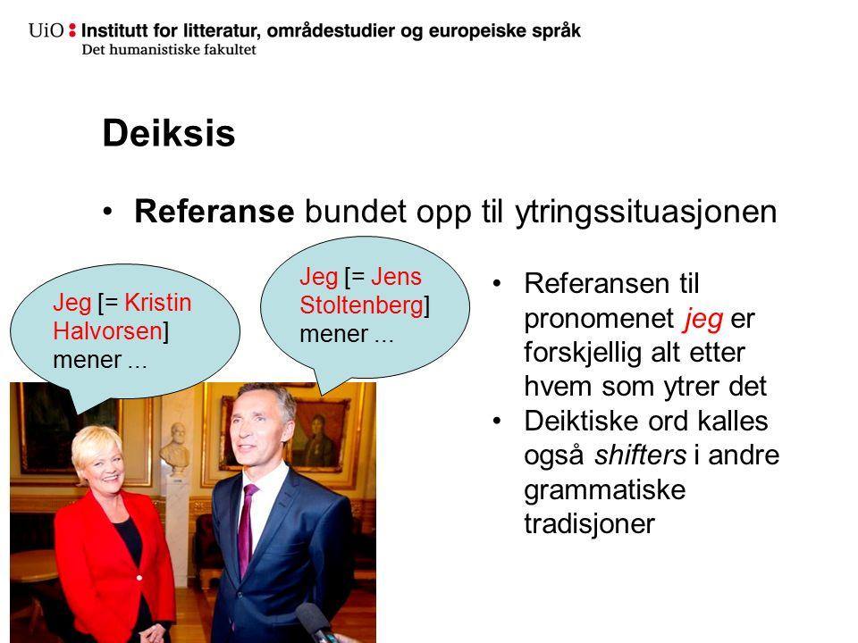 Deiksis Referanse bundet opp til ytringssituasjonen Jeg [= Kristin Halvorsen] mener... Jeg [= Jens Stoltenberg] mener... Referansen til pronomenet jeg